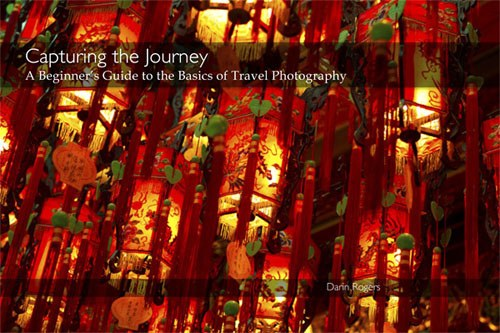 Capturing the journey, a Beginner's guide to the Basics of Travel Photography by Darin Rogers
